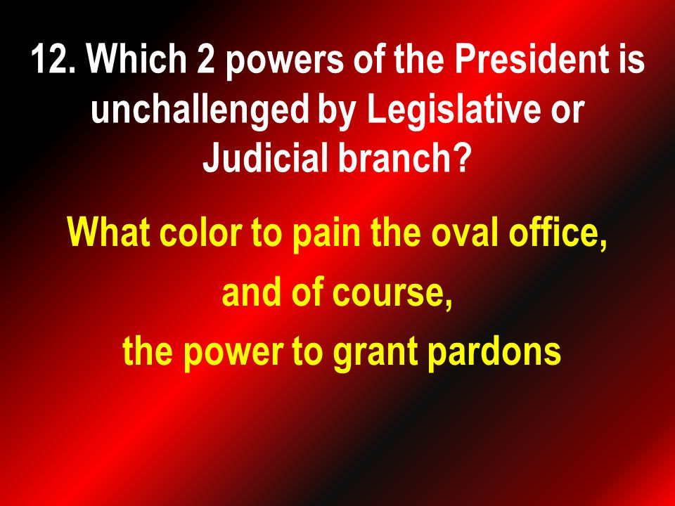 What color to pain the oval office, and of course, the power to grant pardons