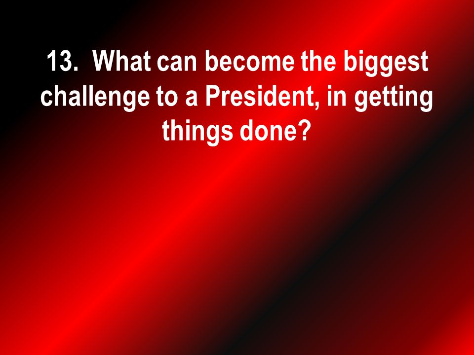 13. What can become the biggest challenge to a President, in getting things done