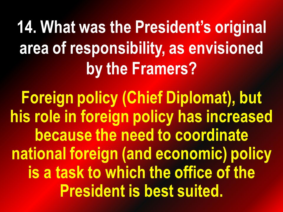 Foreign policy (Chief Diplomat), but his role in foreign policy has increased because the need to coordinate national foreign (and economic) policy is a task to which the office of the President is best suited.