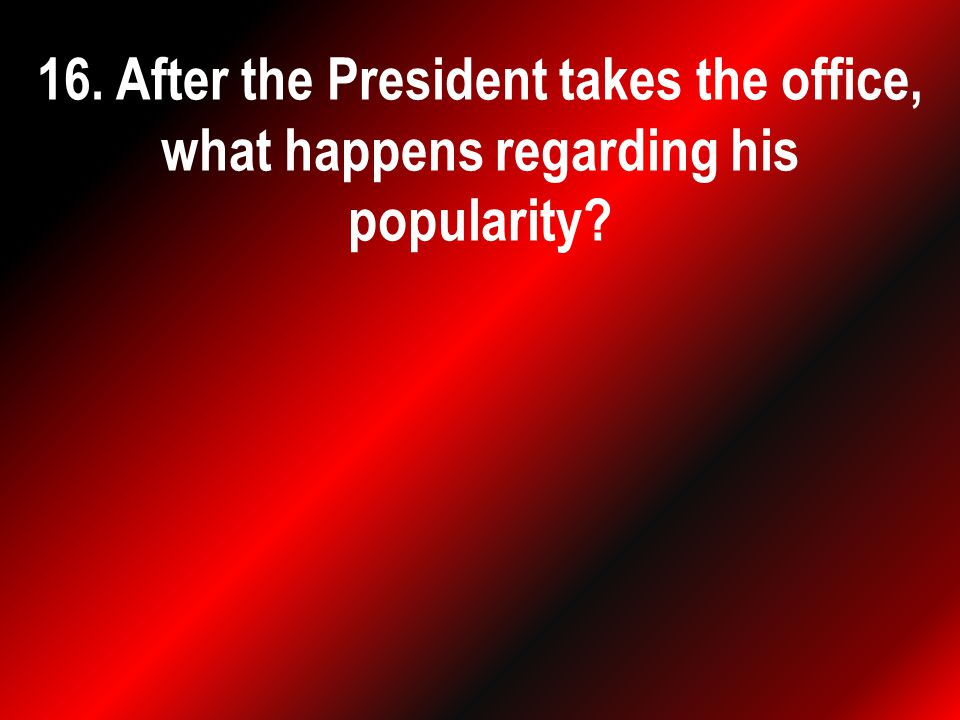 16. After the President takes the office, what happens regarding his popularity