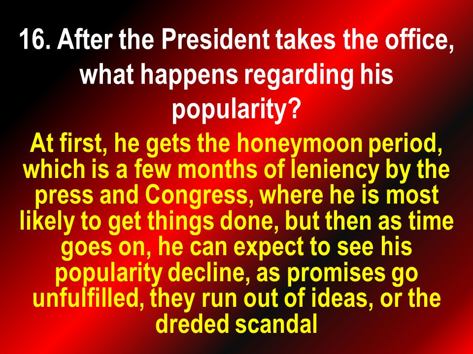 At first, he gets the honeymoon period, which is a few months of leniency by the press and Congress, where he is most likely to get things done, but then as time goes on, he can expect to see his popularity decline, as promises go unfulfilled, they run out of ideas, or the dreded scandal