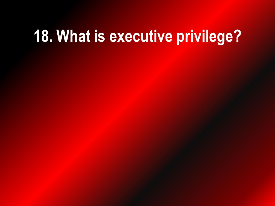 18. What is executive privilege