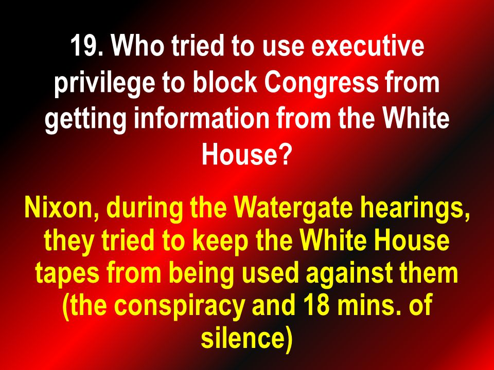 Nixon, during the Watergate hearings, they tried to keep the White House tapes from being used against them (the conspiracy and 18 mins.