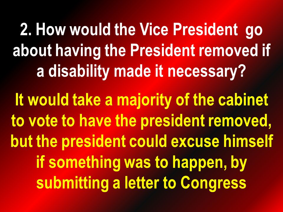 It would take a majority of the cabinet to vote to have the president removed, but the president could excuse himself if something was to happen, by submitting a letter to Congress