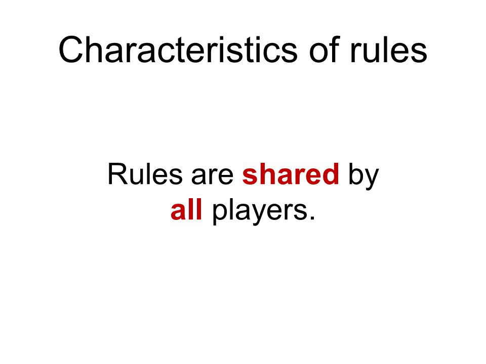 Characteristics of rules Rules are shared by all players.