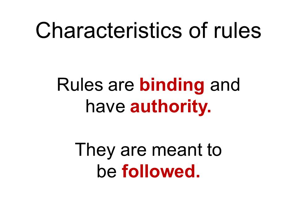 Characteristics of rules Rules are binding and have authority. They are meant to be followed.
