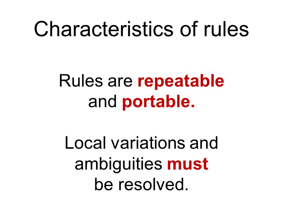 Characteristics of rules Rules are repeatable and portable.