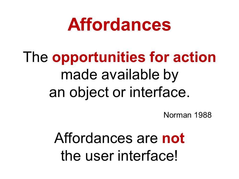 Affordances The opportunities for action made available by an object or interface.