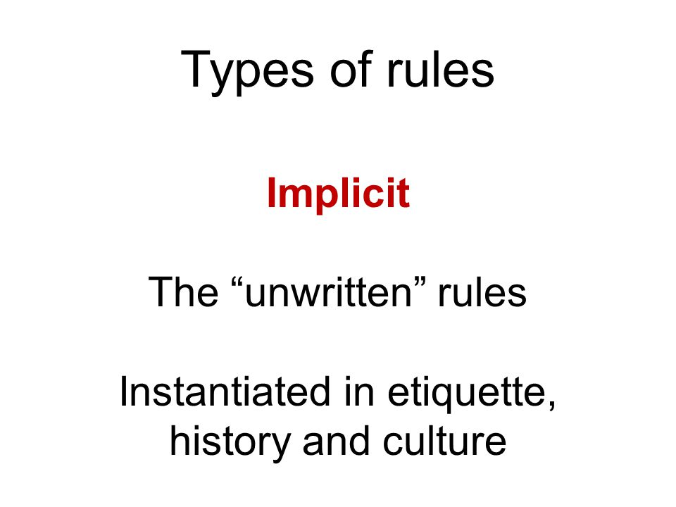 Types of rules Implicit The unwritten rules Instantiated in etiquette, history and culture