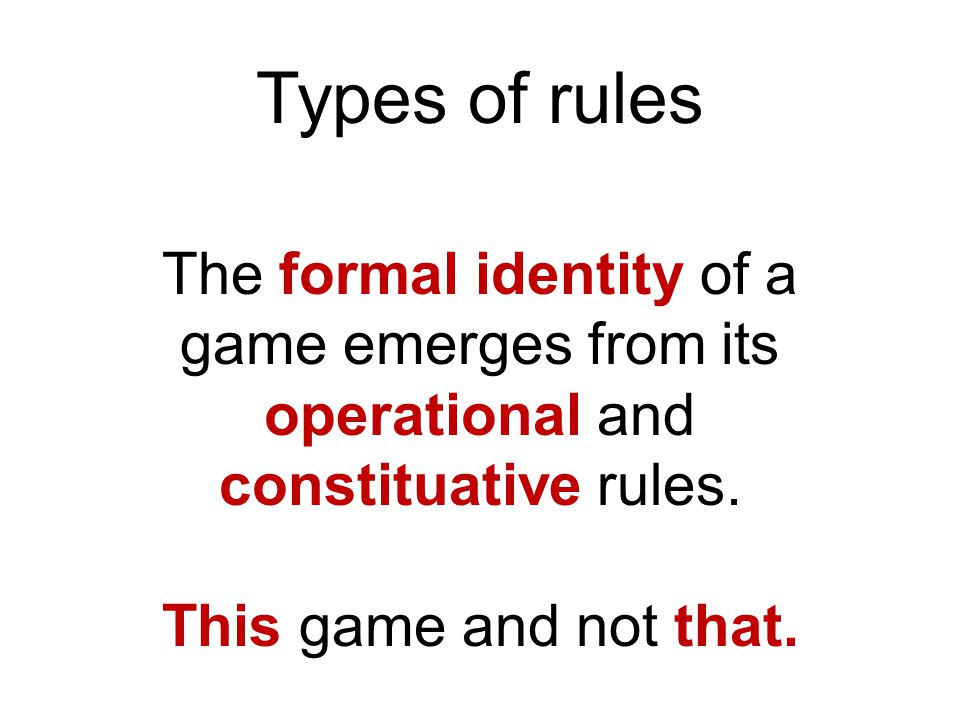 Types of rules The formal identity of a game emerges from its operational and constituative rules.