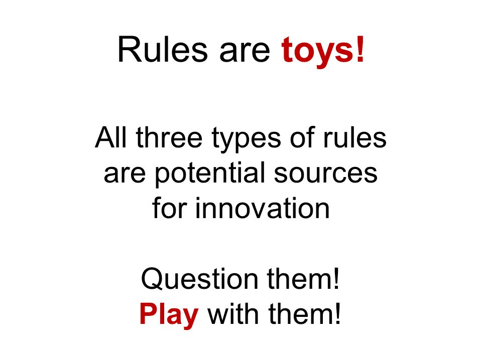 Rules are toys.All three types of rules are potential sources for innovation Question them.