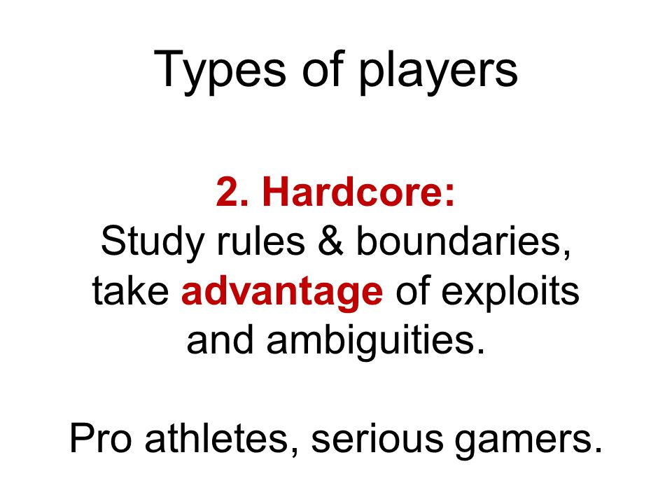 Types of players 2.Hardcore: Study rules & boundaries, take advantage of exploits and ambiguities.