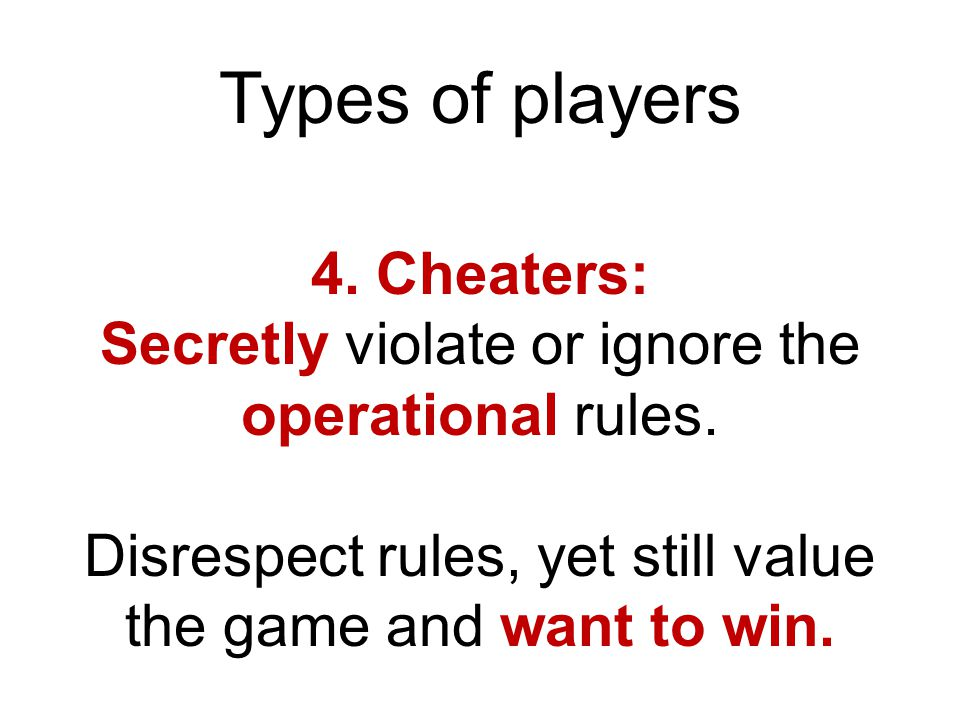 Types of players 4.Cheaters: Secretly violate or ignore the operational rules.