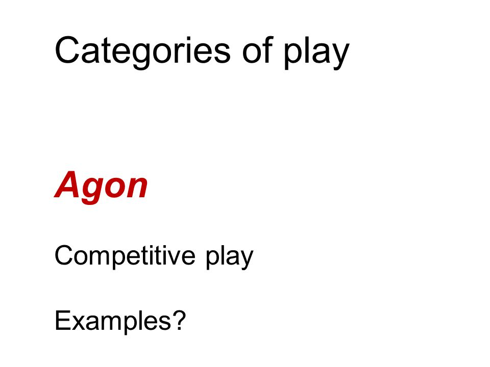 Categories of play Agon Competitive play Examples?