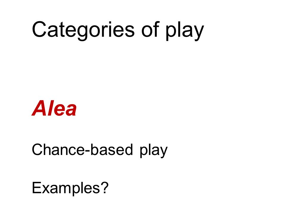 Categories of play Alea Chance-based play Examples?