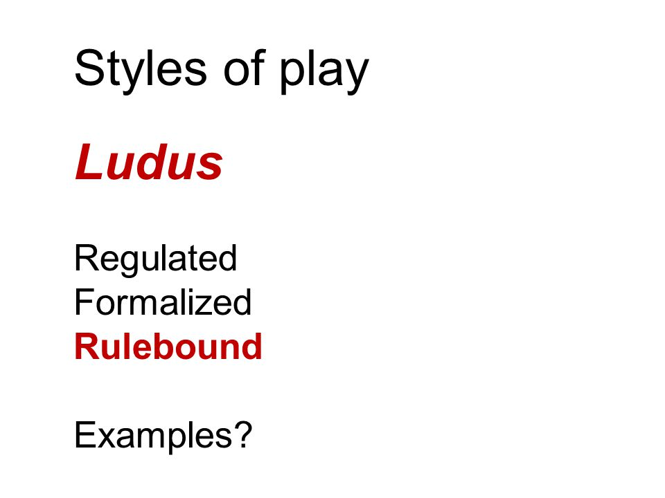 Styles of play Ludus Regulated Formalized Rulebound Examples?