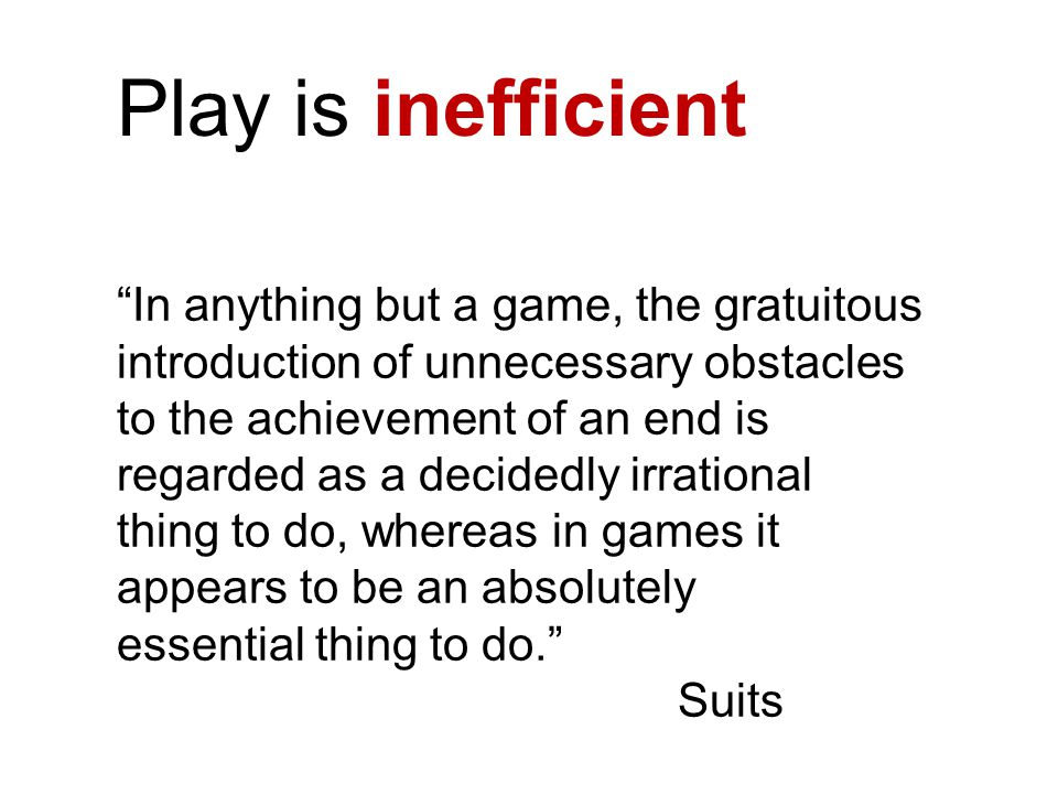 Play is inefficient In anything but a game, the gratuitous introduction of unnecessary obstacles to the achievement of an end is regarded as a decidedly irrational thing to do, whereas in games it appears to be an absolutely essential thing to do. Suits