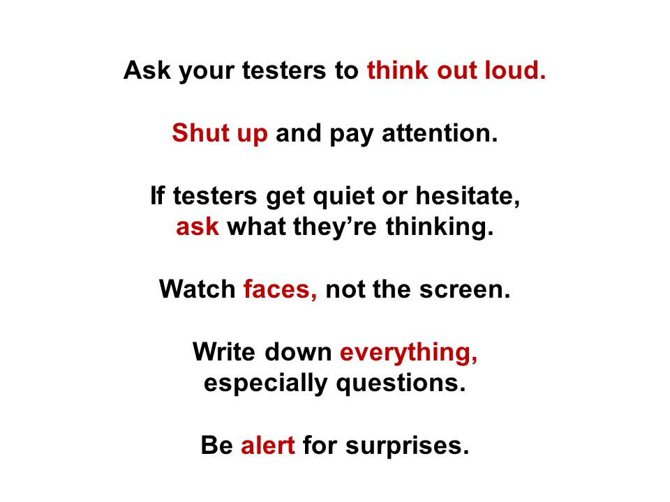 Ask your testers to think out loud.Shut up and pay attention.