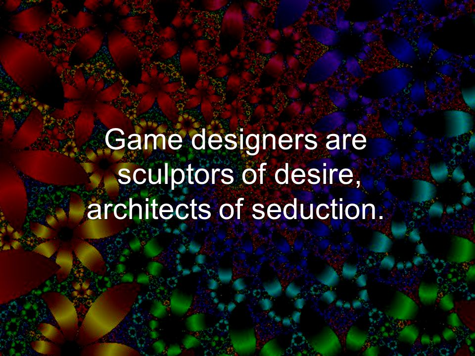 Game designers are sculptors of desire, architects of seduction.
