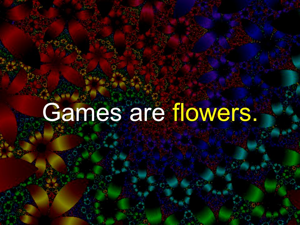 Games are flowers.