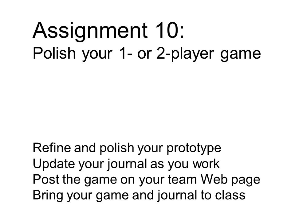 Assignment 10: Polish your 1- or 2-player game Refine and polish your prototype Update your journal as you work Post the game on your team Web page Bring your game and journal to class
