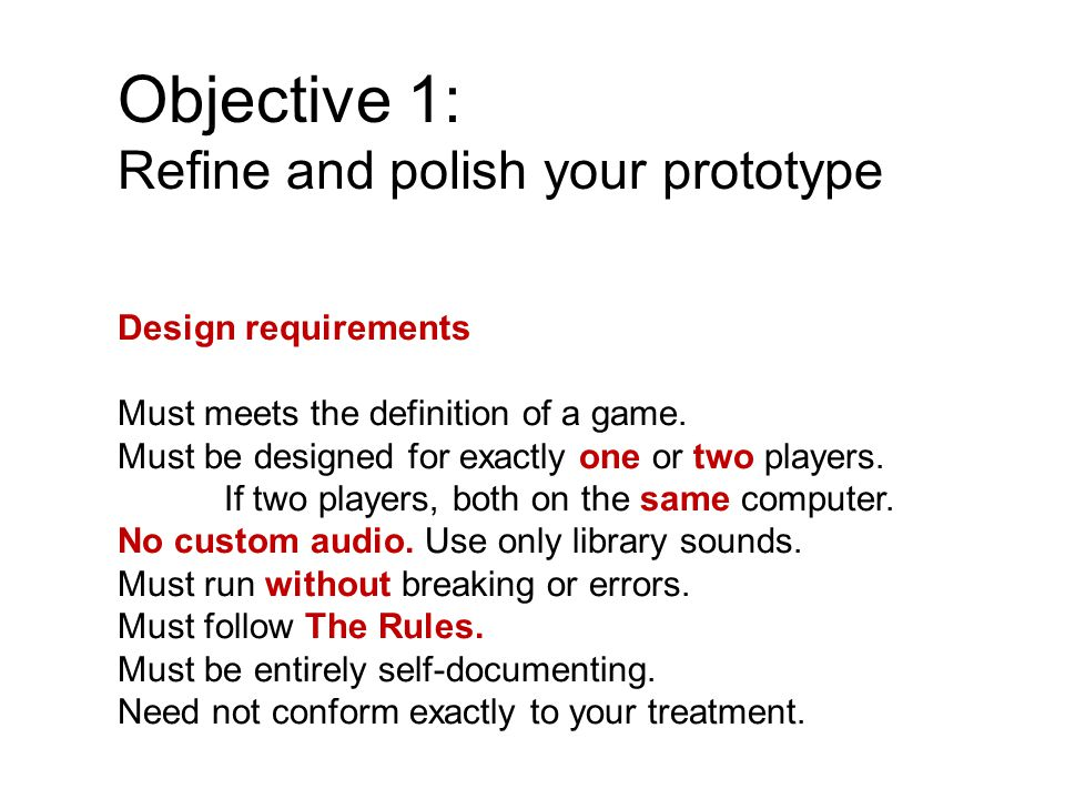 Objective 1: Refine and polish your prototype Design requirements Must meets the definition of a game.