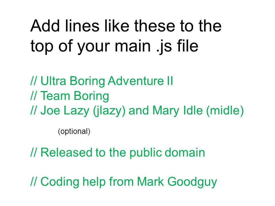 Add lines like these to the top of your main.js file // Ultra Boring Adventure II // Team Boring // Joe Lazy (jlazy) and Mary Idle (midle) (optional) // Released to the public domain // Coding help from Mark Goodguy