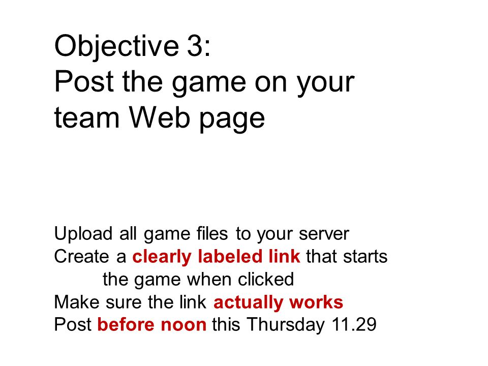 Objective 3: Post the game on your team Web page Upload all game files to your server Create a clearly labeled link that starts the game when clicked Make sure the link actually works Post before noon this Thursday 11.29