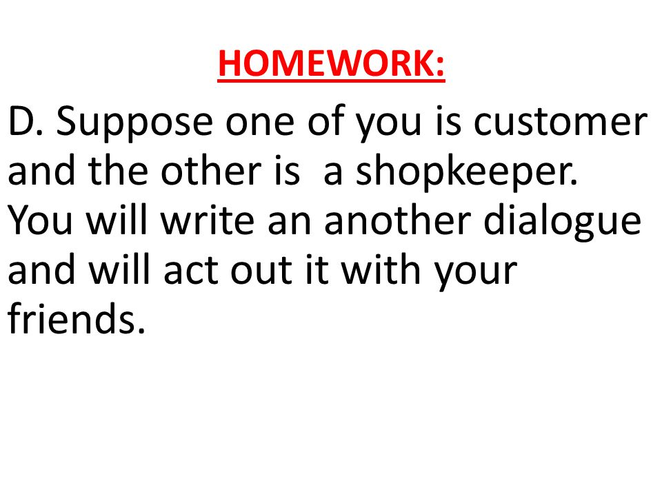 HOMEWORK: D. Suppose one of you is customer and the other is a shopkeeper.
