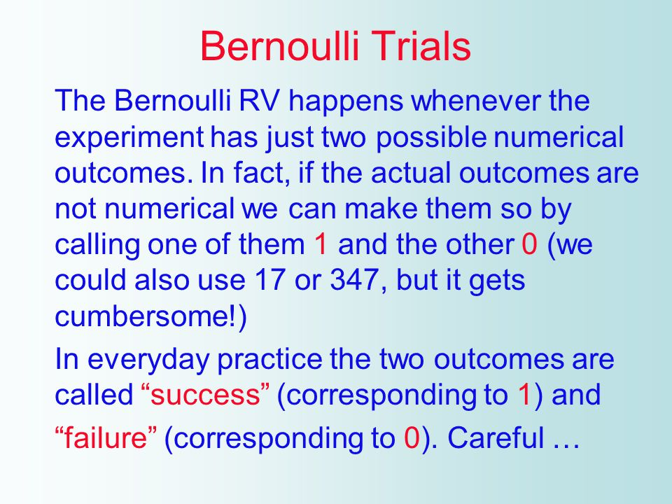 A little harder: The top is any two numbers (usually 1 and 0) The bottom is any two p and q, both non negative, with p + q = 1 This RV has a name, Bernoulli RV, we look at when it happens.