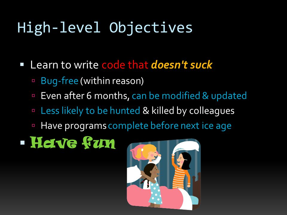 High-level Objectives  Learn to write code that doesn't suck  Bug-free (within reason)  Even after 6 months, can be modified & updated  Less likel