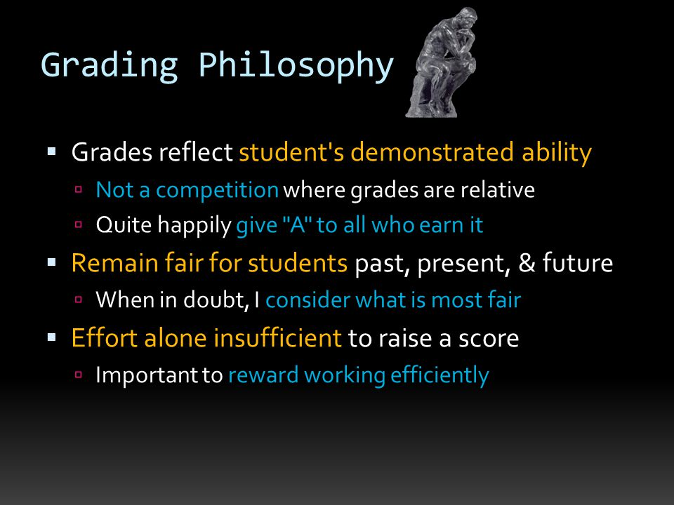 Grading Philosophy  Grades reflect student's demonstrated ability  Not a competition where grades are relative  Quite happily give