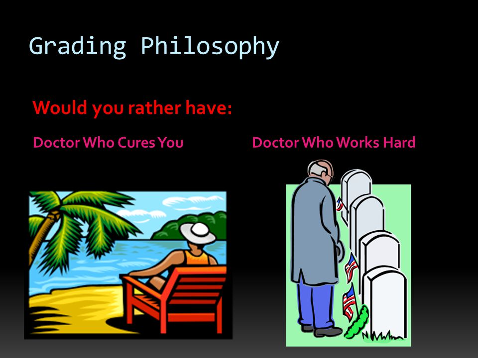 Grading Philosophy Doctor Who Cures You Doctor Who Works Hard Would you rather have: