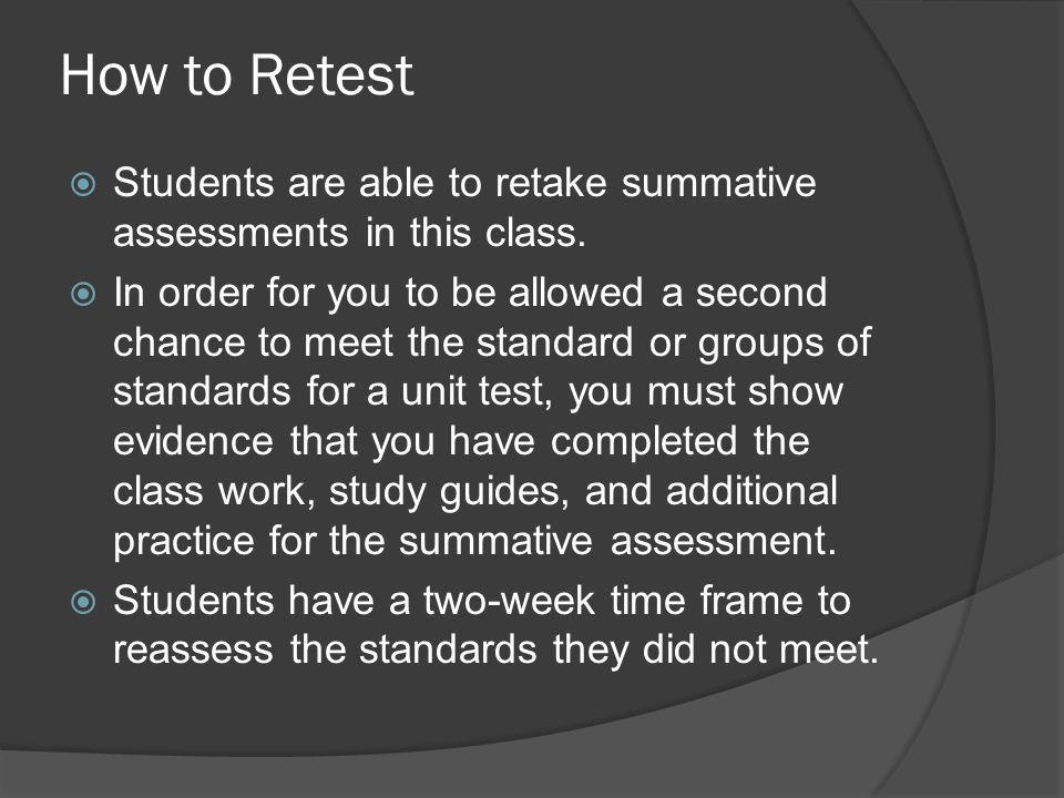 How to Retest  Students are able to retake summative assessments in this class.  In order for you to be allowed a second chance to meet the standard