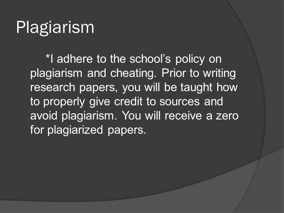 Plagiarism *I adhere to the school's policy on plagiarism and cheating. Prior to writing research papers, you will be taught how to properly give cred