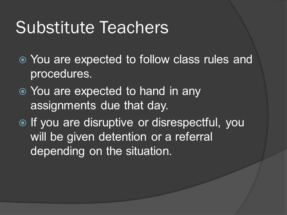Substitute Teachers  You are expected to follow class rules and procedures.