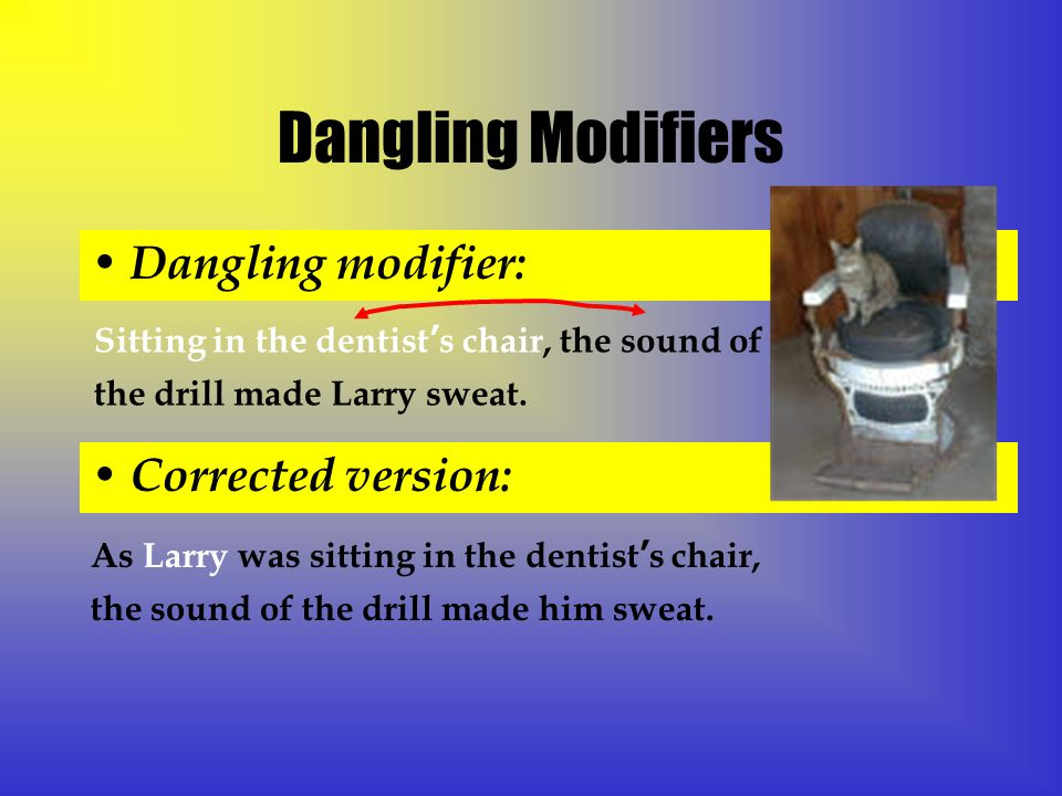 Dangling Modifiers Dangling modifier: Sitting in the dentist's chair, the sound of the drill made Larry sweat.