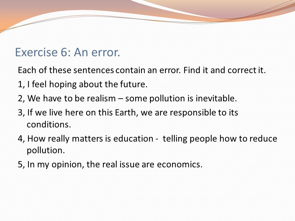 Exercise 6: An error. Each of these sentences contain an error. Find it and correct it. 1, I feel hoping about the future. 2, We have to be realism –