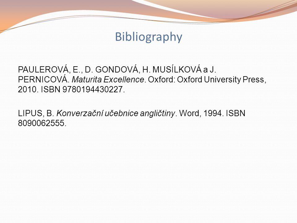 Bibliography PAULEROVÁ, E., D. GONDOVÁ, H. MUSÍLKOVÁ a J. PERNICOVÁ. Maturita Excellence. Oxford: Oxford University Press, 2010. ISBN 9780194430227. L