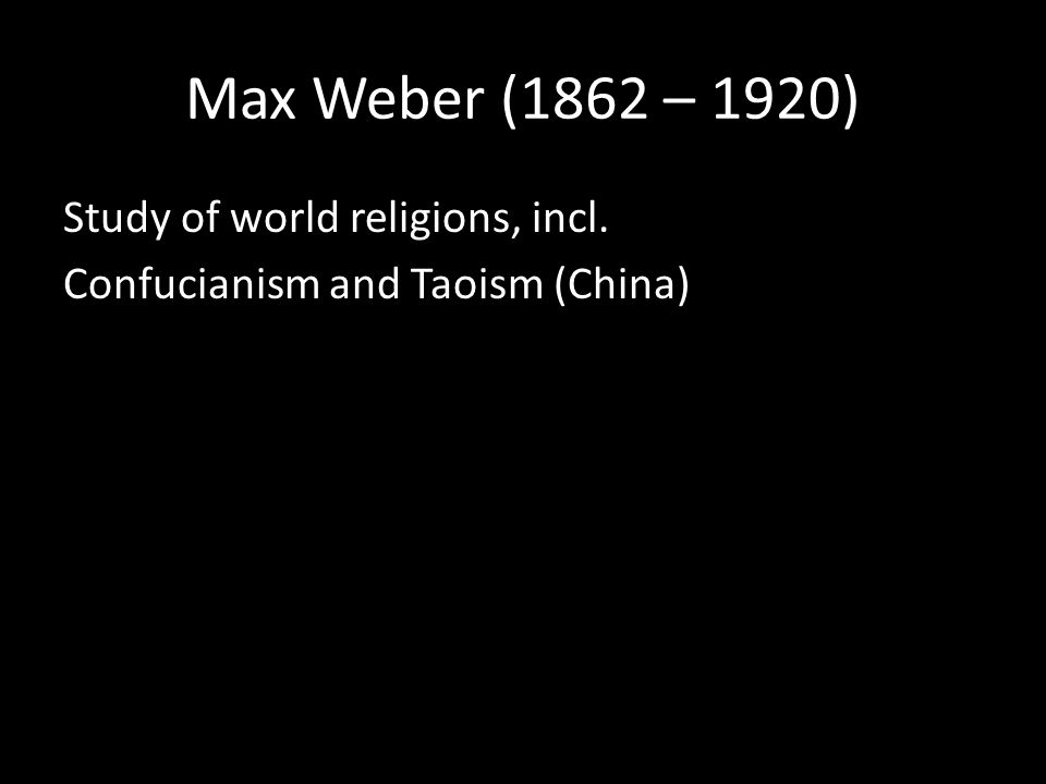 Max Weber (1862 – 1920) Study of world religions, incl. Confucianism and Taoism (China)