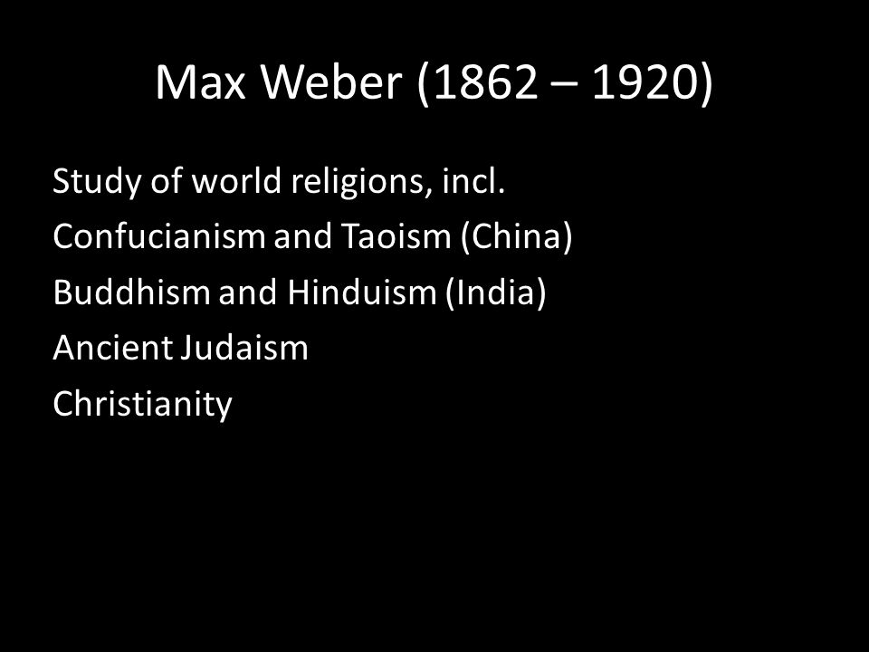 Max Weber (1862 – 1920) Study of world religions, incl.