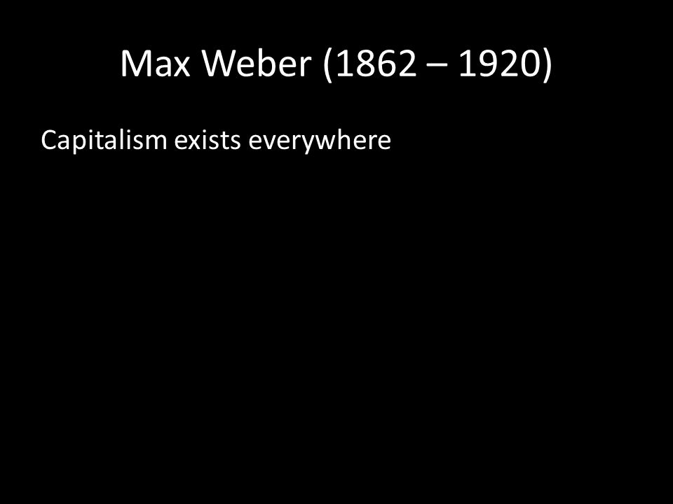 Max Weber (1862 – 1920) Capitalism exists everywhere