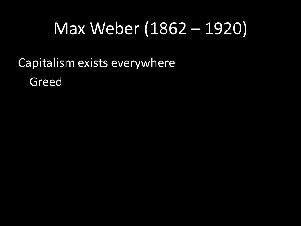 Max Weber (1862 – 1920) Capitalism exists everywhere Greed