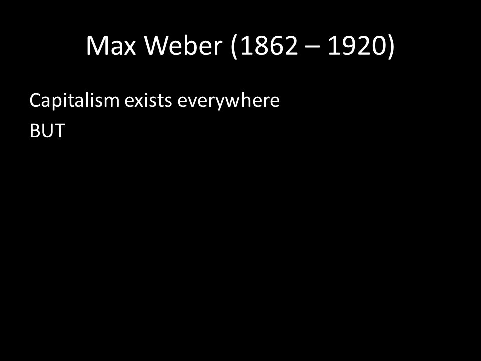 Max Weber (1862 – 1920) Capitalism exists everywhere BUT