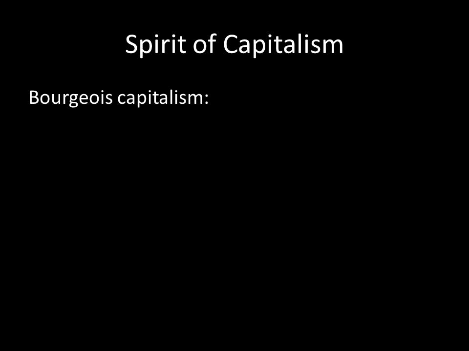 Spirit of Capitalism Bourgeois capitalism: