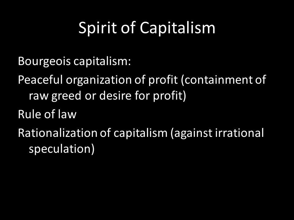 Spirit of Capitalism Bourgeois capitalism: Peaceful organization of profit (containment of raw greed or desire for profit) Rule of law Rationalization of capitalism (against irrational speculation)