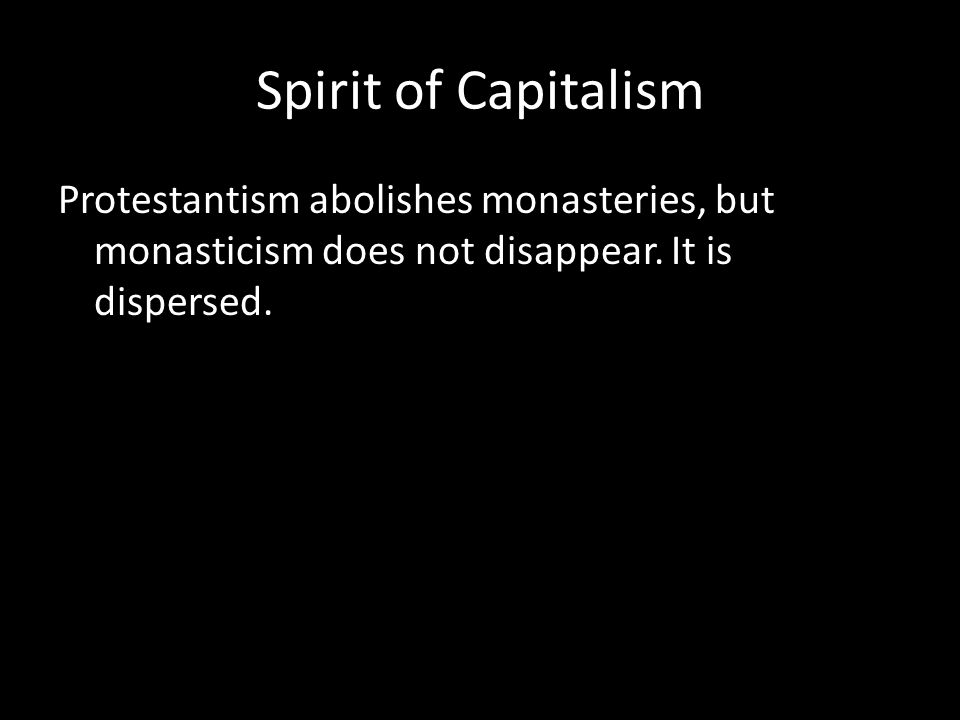 Spirit of Capitalism Protestantism abolishes monasteries, but monasticism does not disappear.