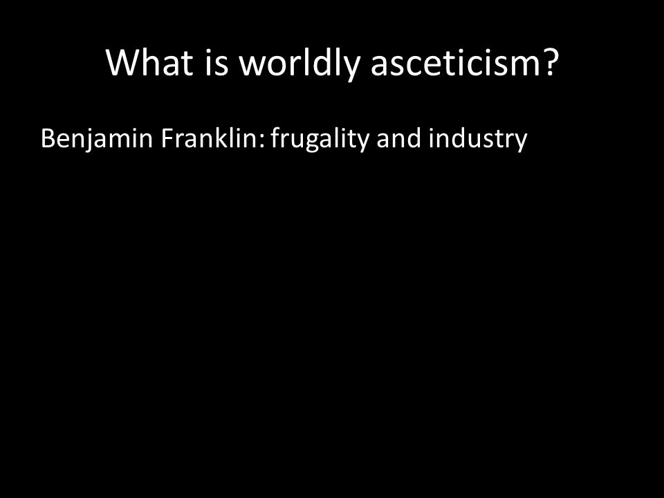 What is worldly asceticism Benjamin Franklin: frugality and industry