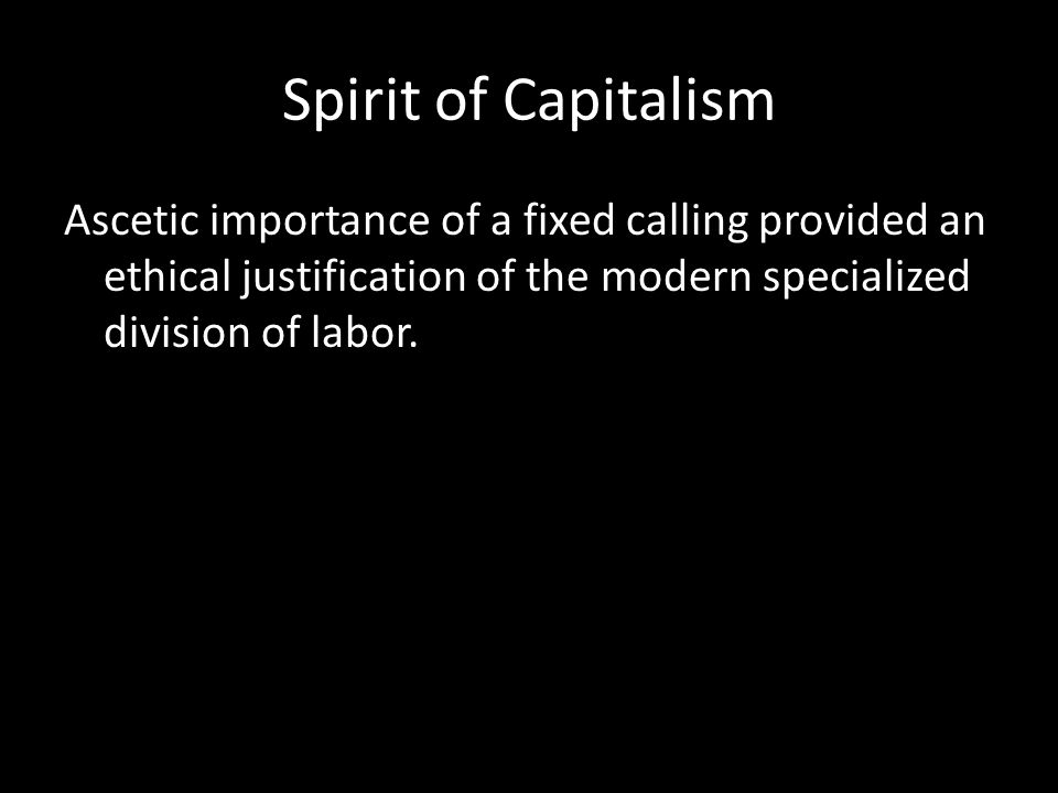 Spirit of Capitalism Ascetic importance of a fixed calling provided an ethical justification of the modern specialized division of labor.