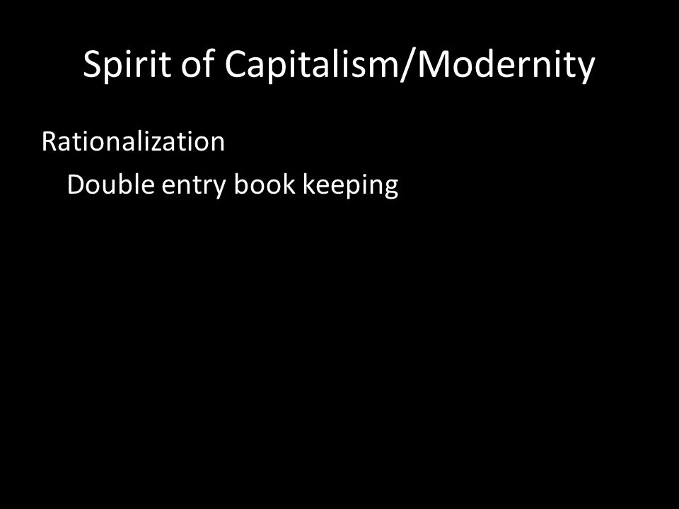 Spirit of Capitalism/Modernity Rationalization Double entry book keeping